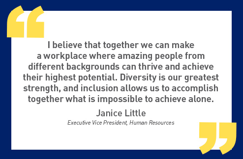 I believe that together we can make  a workplace where amazing people from different backgrounds can thrive and achieve their highest potential. Diversity is our greatest strength and inclusion allows us to accomplish together what is impossible to achieve alone.  - Janice Little  (Executive Vice President: Human Resources)