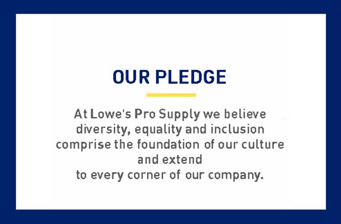 Our Pledge: At Lowe's Pro MSH we believe diversity, equality, and inclusion are the foundation of our culture and extends to every corner of our company.